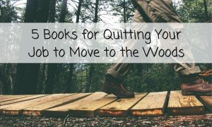 5 Books for Quitting Your Job to Move to the Woods